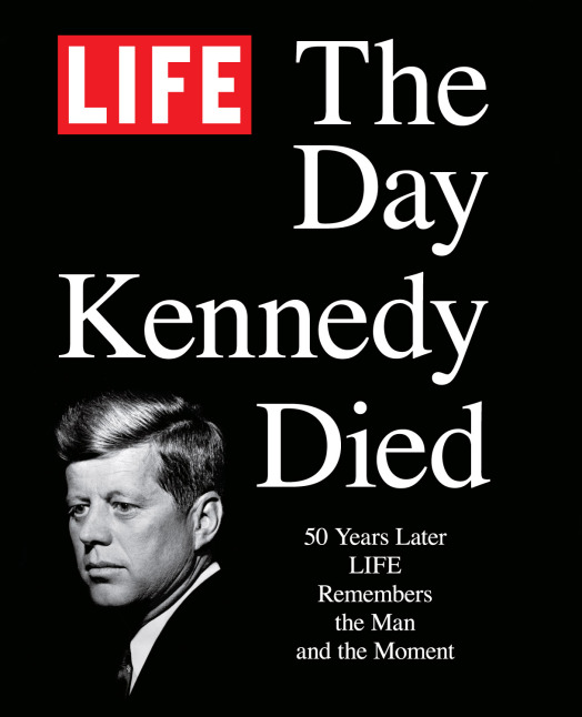 The Day Kennedy Died: Fifty Years Later: LIFE Remembers the Man and the Moment